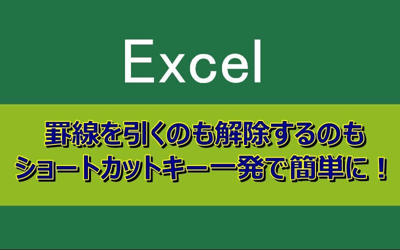 エクセルの罫線はショートカットキー一発で引くのも解除も簡単にできる
