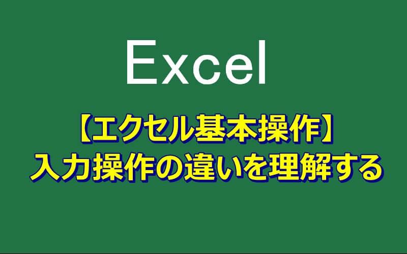 【エクセル基本操作】入力操作の違いを理解しよう