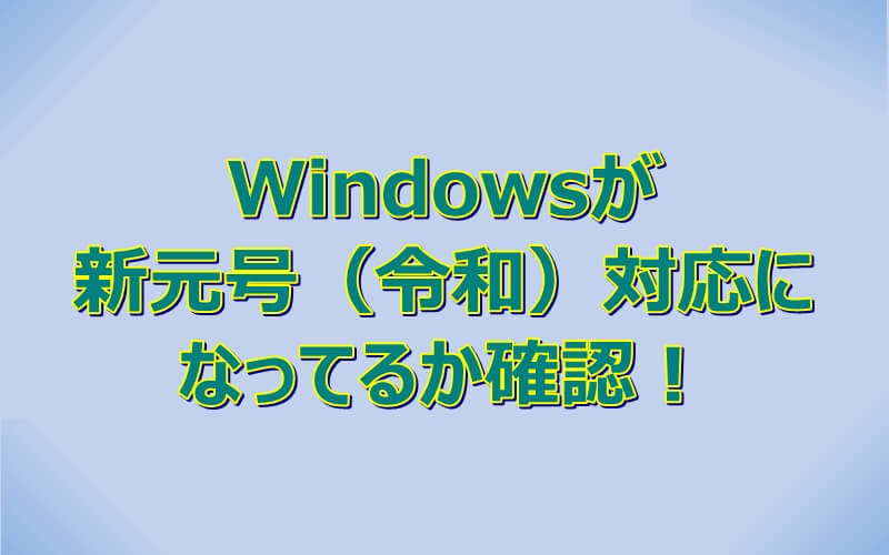 Windowsが新元号(令和)対応になっているか確認してみる