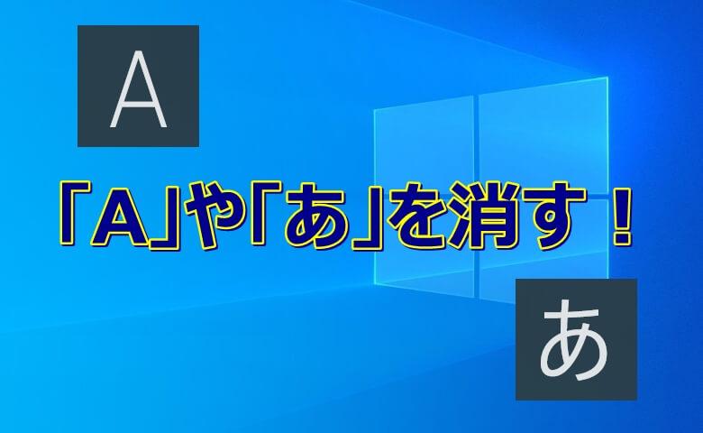 【Windows10】デスクトップの『あ』や『a』を消す!