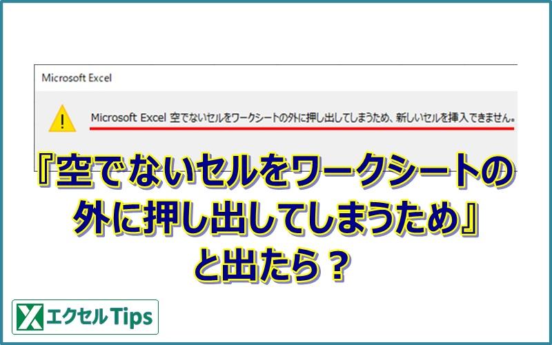 【エクセル】「空でないセルをワークシートの外に押し出してしまうため、新しいセルを挿入できません」の対処方法